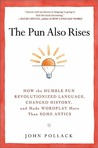 The Pun Also Rises: How the Humble Pun Revolutionized Language, Changed History, and Made Wordplay More Than Some Antics