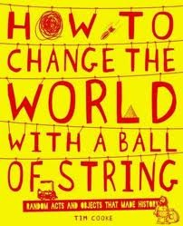 How to Change the World with a Ball of String. by Tim Cooke by Tim Cooke