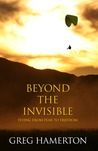 Beyond The Invisible: Flying From Fear To Freedom