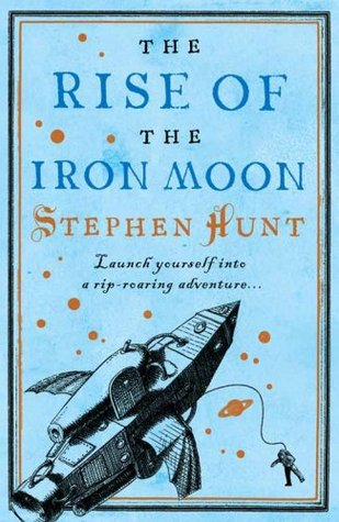 The Rise of the Iron Moon by Stephen Hunt