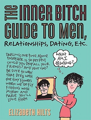 Inner Bitch Guide to Men, Relationships, Dating, Etc by Elizabeth Hilts