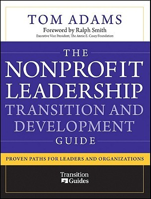 The Nonprofit Leadership Transition and Development Guide: Proven Paths for Leaders and Organizations