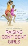 Raising Confident Girls: Practical tips for bringing out the best in your daughter