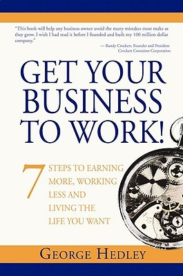 Get Your Business to Work! 7 Steps to Earning More, Working Less and Living the Life You Want