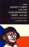 The Soviet Union And The Czechoslovak Army, 1948 1983: Uncertain Allegiance