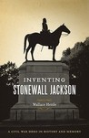 Inventing Stonewall Jackson: A Civil War Hero in History and Memory