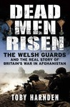 Dead Men Risen: The Welsh Guards In Afghanistan. Toby Harnden
