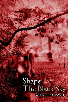 Shape the Black Sky by Christopher J. Dwyer