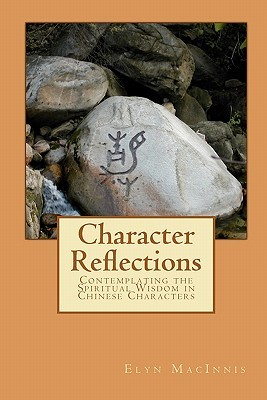 Character Reflections: Contemplating The Spiritual Wisdom In Chinese Characters