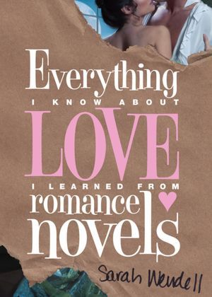 Everything I Know About Love I Learned from Romance Novels by Sarah Wendell