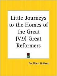 Great Reformers (Little Journeys to the Homes of the Great, Vol. 9)