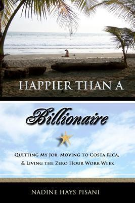 Happier Than a Billionaire: Quitting My Job, Moving to Costa Rica, and Living the Zero Hour Work Week