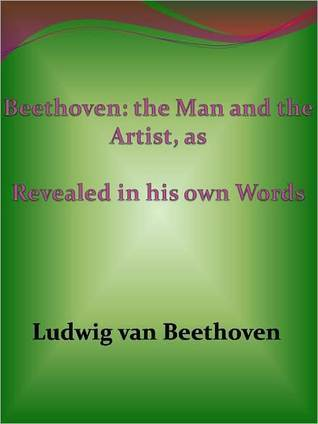 Beethoven: The Man and the Artist, As Revealed in His Own Words
