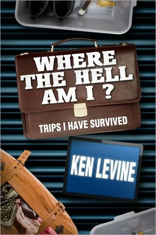 Where the Hell Am I? Trips I Have Survived by Ken Levine