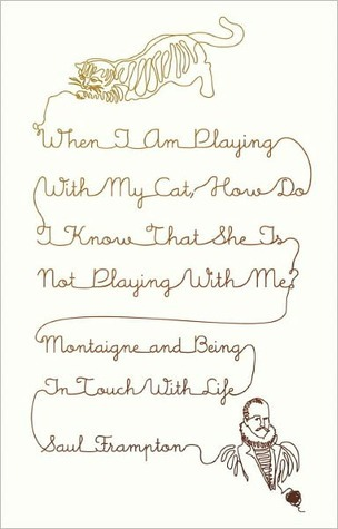 When I Am Playing with My Cat, How Do I Know That She Is Not Playing with Me?: Montaigne and Being in Touch with Life