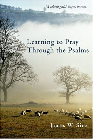 Learning to Pray Through the Psalms by James W. Sire