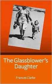 The Glassblower's Daughter by Frances Clarke