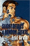 Slight Details & Random Events by Eric Arvin