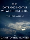 The Days and Months We Were First Born- The Unraveling