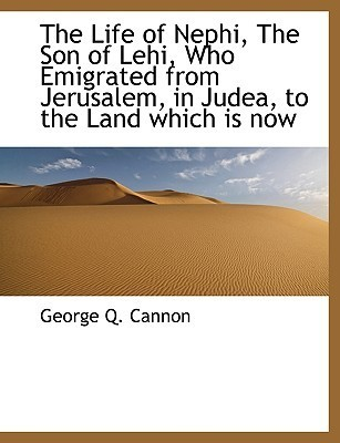 The Life of Nephi, the Son of Lehi, Who Emigrated from Jerusa... by George Q. Cannon
