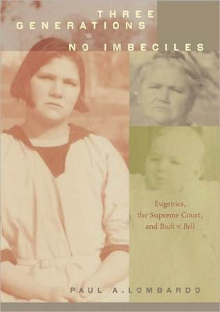 Three Generations, No Imbeciles: Eugenics, the Supreme Court, and Buck v. Bell