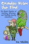 Grandpa Hates the Bird:Six Short Stories of Exciting, Hilarious and Possibly Deadly Adventure