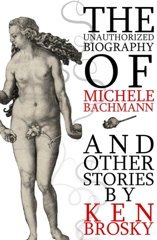 The Unauthorized Biography of Michele Bachmann by Ken Brosky