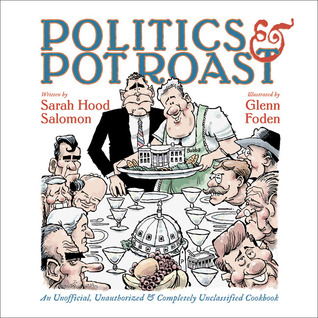 Politics & Pot Roast: An Unofficial, Unauthorized & Completely Unclassified Cookbook