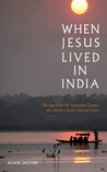 When Jesus Lived in India: The Quest for the Aquarian Gospel: The Mystery of the Missing Years