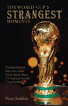 The World Cup's Strangest Moments: Extraordinary But True Tales from 80 Years of World Cup Football