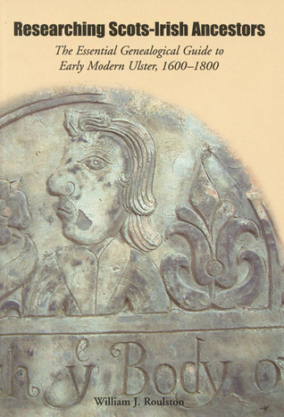 Researching Scots-Irish Ancestors: The Essential Genealogical Guide to Early Modern Ulster, 1600�1800