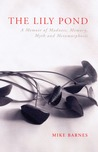 The Lily Pond: A Memoir of Madness, Memory, Myth and Metamorphosis