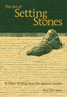 The Art of Setting Stones: & Other Writings from the Japanese Garden