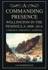 A Commanding Presence: Wellington in the Peninsula 1808-1814