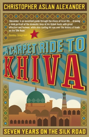 A Carpet Ride to Khiva by Christopher Aslan Alexander
