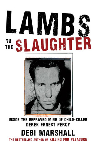 Lambs to the Slaughter: Inside the Depraved Mind of Child-Killer Derek Ernest Percy