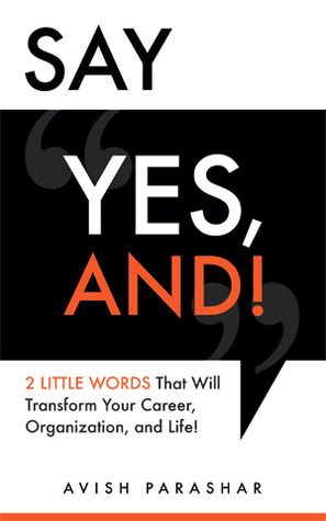 "Say ""Yes, And!"": 2 Little Words That Will Transform Your Career, Organization, and Life!"
