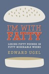 I'm With Fatty: Losing Fifty Pounds in Fifty Miserable Weeks
