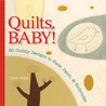 Quilts, Baby!: 20 Cuddly Designs to Piece, Patch & Embroider