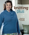 Knitting Plus: Mastering Fit + Plus-Size Style + 15 Projects