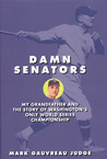 Damn Senators: My Grandfather and the Story of Washington's Only World Series Championship