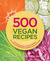 500 Vegan Recipes: Hundreds of Healthy and Delicious Animal-Friendly Dishes Everyone Will Love