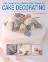 The Complete Step-by-Step Guide to Cake Decorating: 40 Stunning Cakes for All Occassions