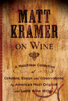 Matt Kramer on Wine: A Matchless Collection of Columns, Essays, and Observations by America�s Most Original and Lucid Wine Writer