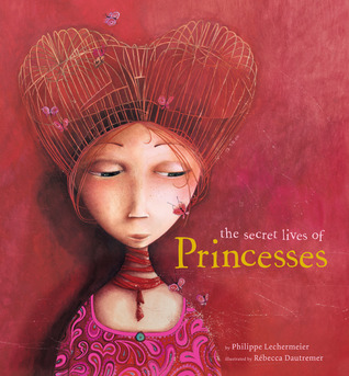 The Secret Lives of Princesses by Philippe Lechermeier