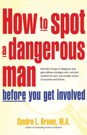 How to Spot a Dangerous Man Before You Get Involved: Describes 8 Types of Dangerous Men, Gives Defense Strategies and a Red Alert Checklist for Each, and Includes Stories of Successes and Failures