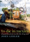 To Die in Mexico by John Gibler