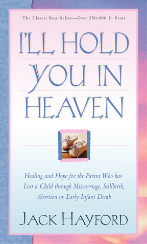 I'll Hold You In Heaven: Healing and Hope for the Parent Who has Lost a Child through Miscarriage, Stillbirth, Abortion or Early Infant Death