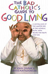 The Bad Catholic's Guide to Good Living: A Loving Look at the Lighter Side of Catholic Faith, with Recipes for Feast and Fun