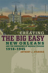 Creating the Big Easy by Anthony J. Stanonis